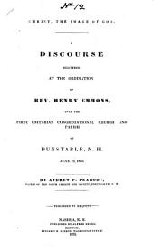 Christ the image of God: A discourse delivered at the ordination of Rev. Henry Emmons, over the First Unitarian Congregational church and parish at Dunstable, N.H. June 10, 1835