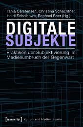 Digitale Subjekte: Praktiken der Subjektivierung im Medienumbruch der Gegenwart