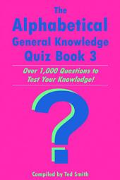 The Alphabetical General Knowledge Quiz Book 3: Over 1,000 Questions to Test Your Knowledge!, Book 3