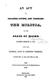 An act to organize, govern, and discipline the militia of the state of Maine: passed March 21, 1821 : with the several acts in addition thereto, passed Feb. 11, 1823, and Feb. 25, 1824