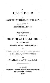 A Letter to Samuel Whitbread, Being a Sequel to Considerations on the Protection Required by British Agriculture, to which are Added Remarks on the Publications of a Fellow of University College, Oxford (etc.)