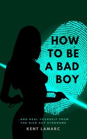 How to Be a Bad Boy: …and Heal Yourself from the Nice Guy Syndrome
