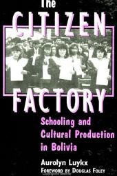 Citizen Factory, The: Schooling and Cultural Production in Bolivia