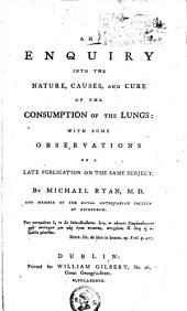 An Enquiry Into the Nature, Causes, and Cure of the Consumption of the Lungs: With Some Observations on a Late Publication on the Same Subject