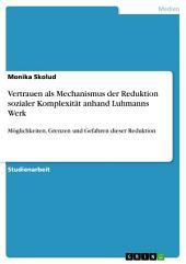 Vertrauen als Mechanismus der Reduktion sozialer Komplexität anhand Luhmanns Werk: Möglichkeiten, Grenzen und Gefahren dieser Reduktion