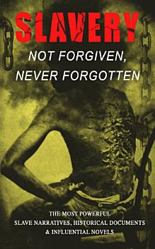 Slavery  Not Forgiven  Never Forgotten     The Most Powerful Slave Narratives  Historical Documents   Influential Novels PDF