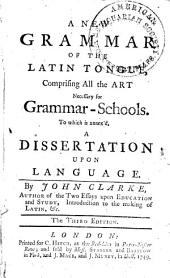 A New Grammar of the Latin Tongue, Comprising All the Art Necessary for Grammar-schools: To which is Annex'd a Dissertation Upon Language