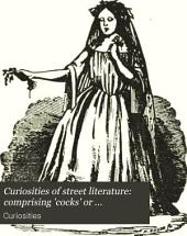 Curiosities of street literature: comprising 'cocks' or 'catchpennies', street-drolleries [&c. Ed. by C. Hindley]. [on Fine French linear writing paper].