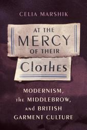At the Mercy of Their Clothes: Modernism, the Middlebrow, and British Garment Culture
