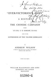 """The """"ever-victorious Army,"""": A History of the Chinese Campaign Under Lt.-Col. C.G. Gordon ... and of the Suppression of the Tai-ping Rebellion"""