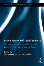 Multimodality and Social Semiosis: Communication, Meaning-Making, and Learning in the Work of Gunther Kress