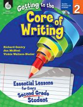 Getting to the Core of Writing: Essential Lessons for Every Second Grade Student: Essential Lessons for Every Second Grade Student
