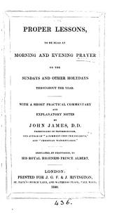 Proper lessons, to be read at morning and evening prayer, on the Sundays, and other holy days, with a comm. and notes by J. James