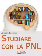 Studiare con la PNL. Tutte le Migliori Tecniche di Apprendimento della PNL per Eccellere nello Studio. (Ebook Italiano - Anteprima Gratis): Tutte le Migliori Tecniche di Apprendimento della PNL per Eccellere nello Studio