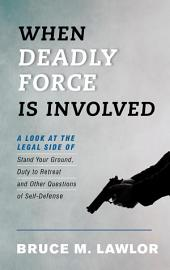 When Deadly Force is Involved: A Look at the Legal Side of Stand Your Ground, Duty to Retreat, and Other Questions of Self-Defense