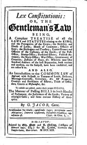 Lex Constitutionis, Or, The Gentleman's Law: Being a Compleat Treatise of All the Laws and Statutes Relating to the King and the Prerogative of the Crown, the Nobility, and the House of Lords, House of Commons, Officers of the Customs, of the Exise, of the Post-Office, Stamp-Office, Forfeited Estates, Publick Accounts, the Navy-Office, War-Office, Lieutenancy of Counties, Justices of the Peace, &c. ... : and Also an Introduction to the Common Law of England, with Respect to Tenures of Lands, Descents, Marriage-contracts, Coverture, &c., of Property, Creation and Forfeiture of Estates, Trials of Offenders, Courts at Westminster, &c. : to which are Added, Under Their Proper Heads, the Manner of Passing Bills in Both Houses of Parliament, the Judicature of the Lords, Variety of Adjudg'd Cases, and Some Curious History of Antiquity