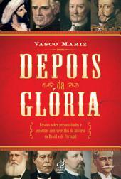 Depois da glória: Ensaios sobre personalidades e episódios controversos da história do Brasil e de Portugal