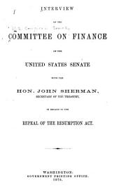 Interview of the Committee on Finance of the United States, with the Hon. John Sherman, Secretary of the Treasury, in Regard to the Repeal of the Resumption Act