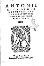 Antonii Riccoboni Orationes duae vna de fortitudinis, altera de eloquentiae principatu