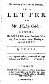 The Doctrines of the Gospel Vindicated: in a Letter to Mr. Philip Gibbs: In Answer to His Letter to the Protestant Dissenting Congregation ... at Hackney