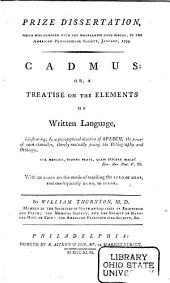 Cadmus, Or, A Treatise on the Elements of Written Language: Illustrating, by a Philosophical Division of Speech, the Power of Each Character, Thereby Mutually Fixing the Orthography and Orthoepy : with an Essay on the Mode of Teaching the Surd Or Deaf, and Consequently Dumb, to Speak