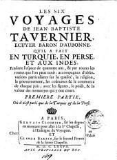 Les six voyages de Jean Baptiste Tavernier, ecuyer baron d'Aubonne, qu'il a fait en Turquie, en Perse, et aux Indes, pendant l'espace de quarante ans, & par toutes les routes que l'on peut tenir: ... Premiere - seconde] partie: Premiere partie, où il n'est parlé que de la Turquie & de la Perse, Volume1