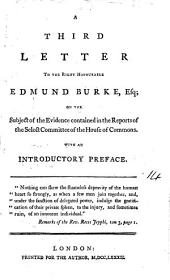 A Third Letter to the Right Honourable Edmund Burke, Esq: On the Subject of the Evidence Contained in the Reports of the Select Committee of the House of Commons. With an Introductory Preface, Volume 14
