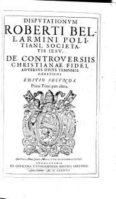 Disputationes Roberti Bellarmino ... de controversiis Christianae fidei adversus huius temporis haereticos0: tribus tomis comprehensae, Volumes 1-2