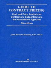 Guide to Contract Pricing: Cost and Price Analysis for Contractors, Subcontractors, and Government Agencies, Fifth Edition
