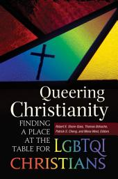 Queering Christianity: Finding a Place at the Table for LGBTQI Christians: Finding a Place at the Table for LGBTQI Christians