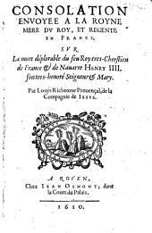 Consolation envoyee a la Royne mere du Roy, et regente en France sur la mort deplorable du feu Roy tres-chrestien de France et de Nauarre Henry IV, son tres-honoré Seigneur et Mary
