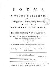 Poems, by a Young Nobleman, of Distinguished Abilities, Lately Deceased: Particularly, the State of England, and the Once Flourishing City of London. In a Letter from an American Traveller, Dated from the Ruinous Portico of St. Paul's, in the Year 2199, to a Friend Settled in Boston, ... Also, Sundry Fugitive Pieces, ...