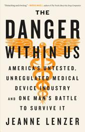 The Danger Within Us: America's Untested, Unregulated Medical Device Industry and One Man's Battle to Survive It