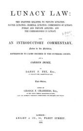 Lunacy Law: The Statutes Relating to Private Lunatics, Pauper Lunatics, Criminal Lunatics, Commissions of Lunacy, Public and Private Asylums, and the Commissioners in Lunacy ; with an Introductory Commentary, Notes to the Statutes, References to Cases Decided in the Superior Courts, and a Copious Index