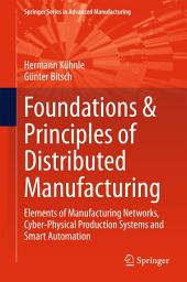 Foundations & Principles of Distributed Manufacturing: Elements of Manufacturing Networks, Cyber-Physical Production Systems and Smart Automation