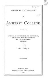 General Catalogue of Amherst College: Including the Officers of Government and Instruction, the Alumni, and All who Have Received Honorary Degrees. 1821-1890