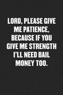 Lord  Please Give Me Patience  Because If You Give Me Strength I ll Need Bail Money Too PDF