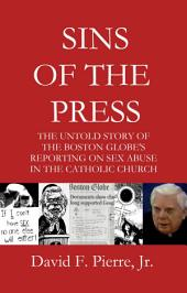 Sins of the Press: The Untold Story of The Boston Globe's Reporting on Sex Abuse in the Catholic Church