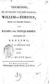 Triumfzang, bij de kroning van Z.M. Willem den Eersten, prins van Oranje-Nassau, tot koning der Nederlanden, gehuldigt te Brussel, den 21 van herfstmaand 1815
