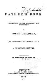 The Father's Book, Or, Suggestions for the Government and Instruction of Young Children, on Principles Appropriate to a Christian Country