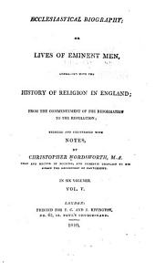 Ecclesiastical Biography; Or, Lives of Eminent Men, Connected with the History of Religion in England: From the Commencement of the Reformation to the Revolution, Selected and Illustrated with Notes, Volume 5