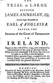 The Trial at Large Between James Annesley, Esq; and the Right Honourable the Earl of Anglesea. Before the Barons of the Court of Exchequer in Ireland; Begun on the 11th of Nov. 1743, and Continued by Adjournments to the 25th the Same Month, Etc
