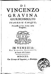 Di Vincenzo Gravina giurisconsulto Tragedie cinque, premesso il suo libro Della tragedia