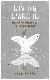 Living L'Arche: Stories of Compassion, Love, and Disability