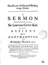 Good Laws the Greatest Blessing to Any Nation: A Sermon Preach'd Before the Honourable Sir Laurence Carter Knt. at the Assizes Held at Northampton, on Wednesday, March 8. 1726/7. By Thomas Marshall ...