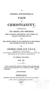 A general and historical view of Christianity: comprehending its origin and progress, the leading doctrines and forms of the polity founded on it : and the effect which it has produced on the moral and political state of Europe, Volume 3