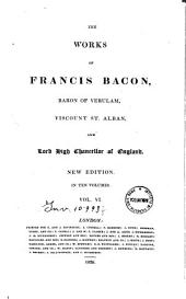 The Works of Francis Bacon, Baron of Verulam, Viscount St. Alban, and Lord High Chancellor of England ... in Ten Volumes. Vol. I (-X): VI.