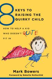 8 Keys to Raising the Quirky Child: How to Help a Kid Who Doesn't (Quite) Fit In (8 Keys to Mental Health)