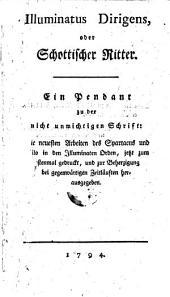 Illuminatus dirigens, oder schottischer Ritter. Ein Pendant zu der Schrift: Die neuesten Arbeiten des Spartacus und Philo in den Illuminaten-Orden (etc.)