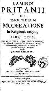 De ingeniorum moderatione in religionis negotio libri III.